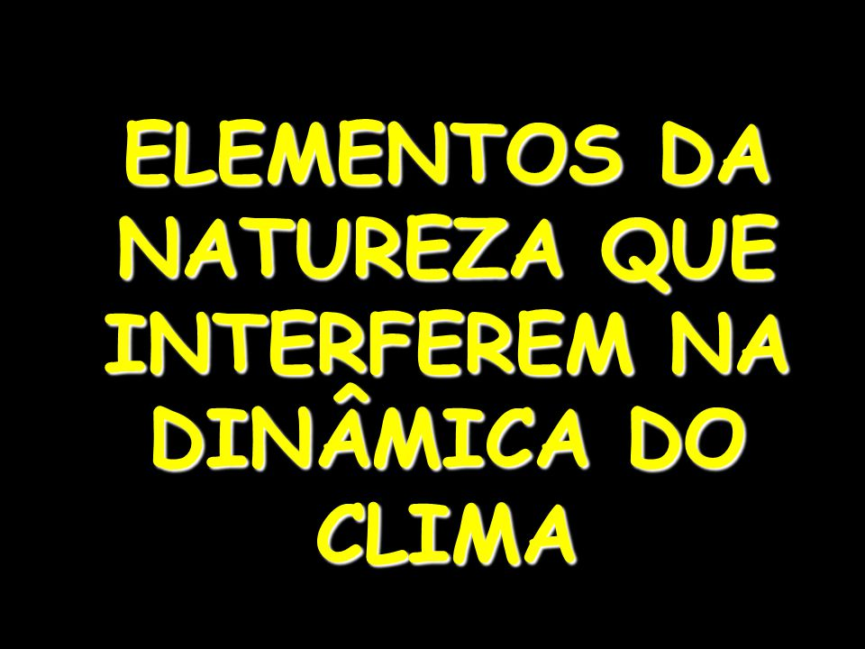 ELEMENTOS DA NATUREZA QUE INTERFEREM NA DINÂMICA DO CLIMA