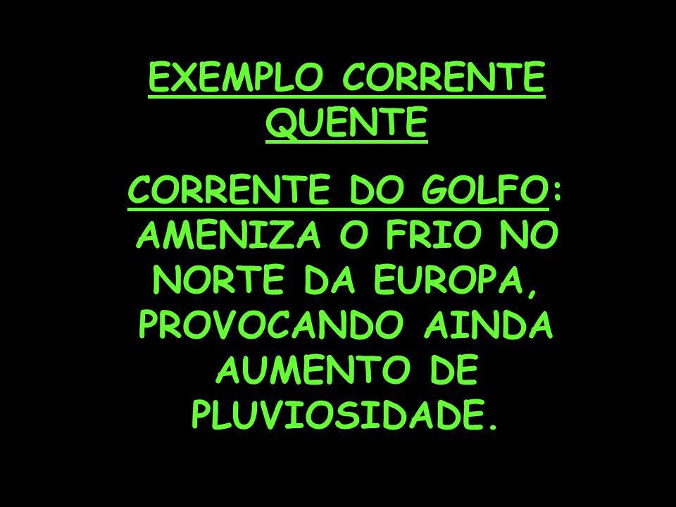 EXEMPLO CORRENTE QUENTE CORRENTE DO GOLFO: AMENIZA O FRIO NO NORTE DA EUROPA, PROVOCANDO AINDA AUMENTO DE PLUVIOSIDADE.