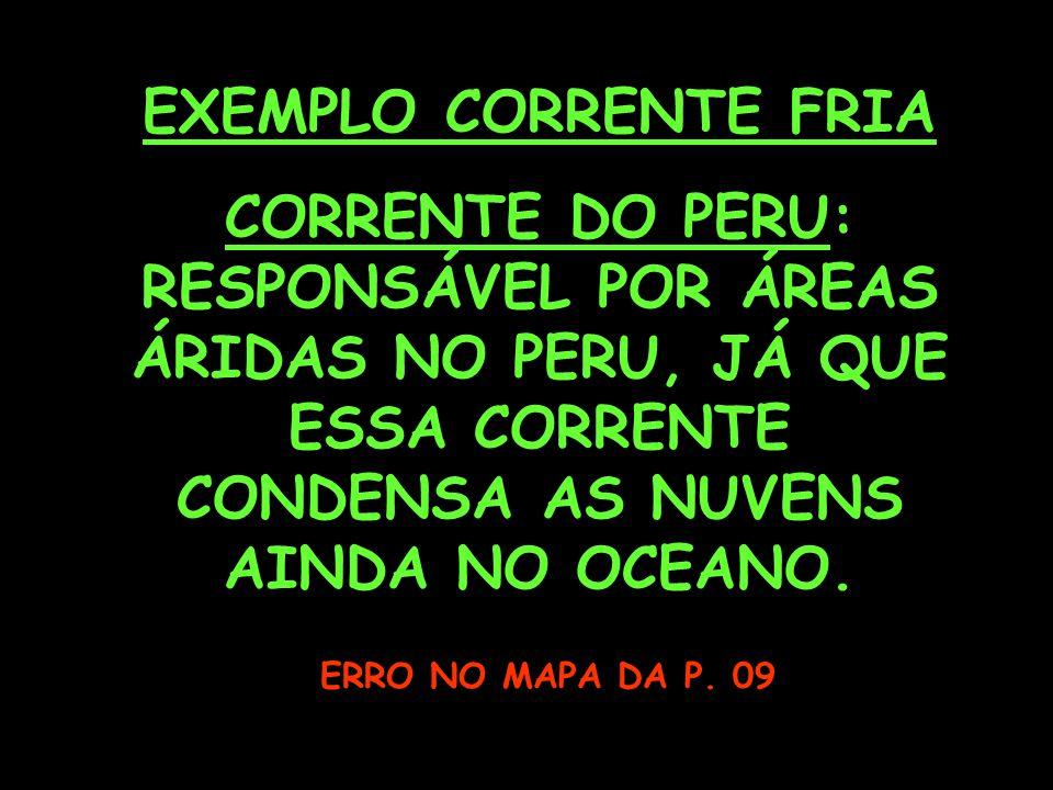 EXEMPLO CORRENTE FRIA CORRENTE DO PERU: RESPONSÁVEL POR ÁREAS ÁRIDAS NO PERU, JÁ QUE ESSA CORRENTE CONDENSA AS NUVENS AINDA NO OCEANO.
