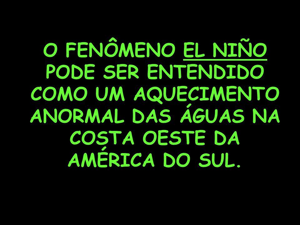 O FENÔMENO EL NIÑO PODE SER ENTENDIDO COMO UM AQUECIMENTO ANORMAL DAS ÁGUAS NA COSTA OESTE DA AMÉRICA DO SUL.