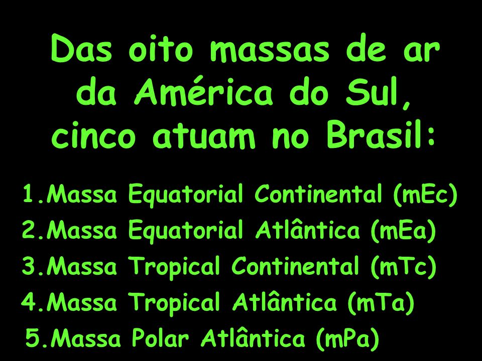 Das oito massas de ar da América do Sul, cinco atuam no Brasil: 1.Massa Equatorial Continental (mEc) 2.Massa Equatorial Atlântica (mEa) 3.Massa Tropic