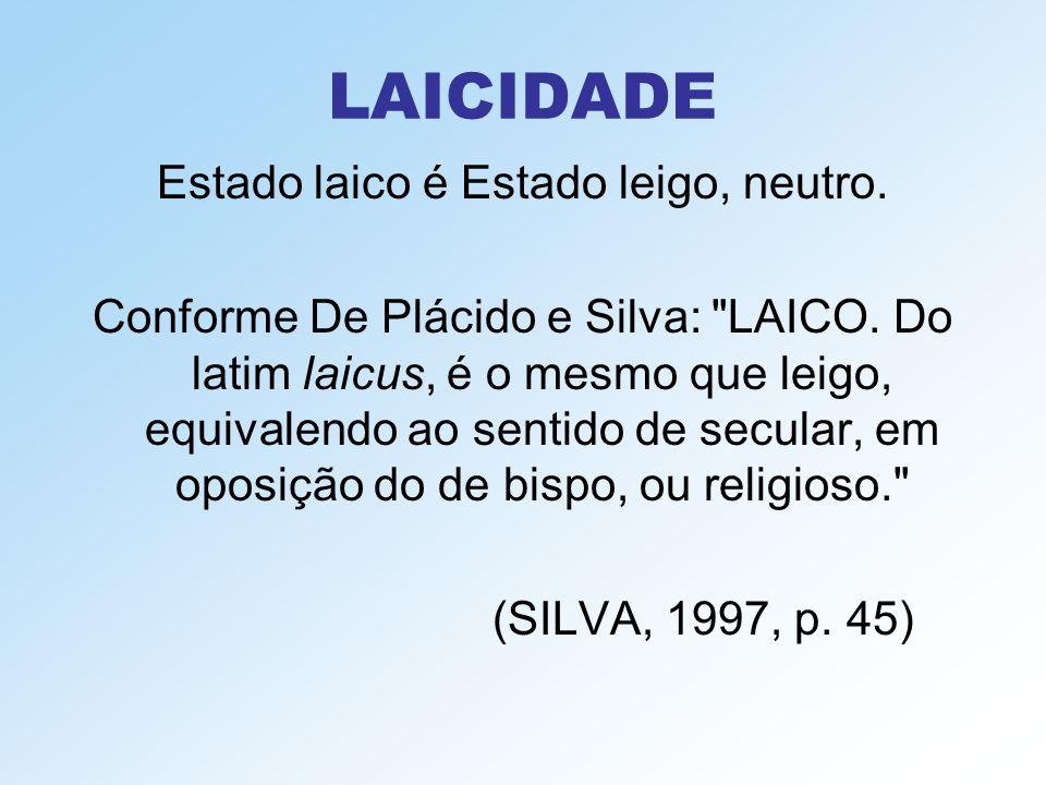 LAICIDADE Estado laico é Estado leigo, neutro. Conforme De Plácido e Silva: