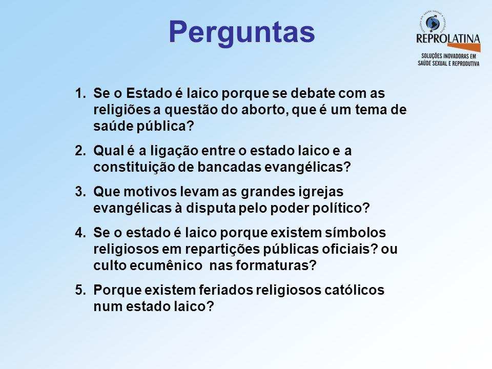 Perguntas 1.Se o Estado é laico porque se debate com as religiões a questão do aborto, que é um tema de saúde pública? 2.Qual é a ligação entre o esta