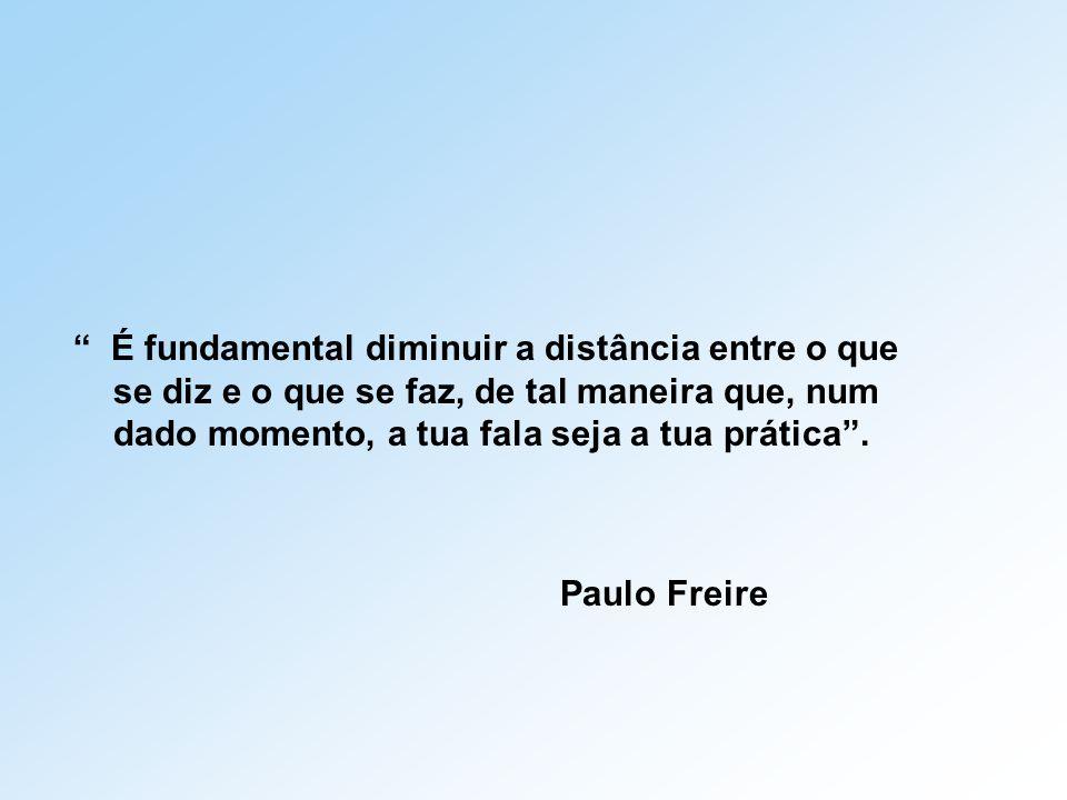 """"""" É fundamental diminuir a distância entre o que se diz e o que se faz, de tal maneira que, num dado momento, a tua fala seja a tua prática"""". Paulo Fr"""