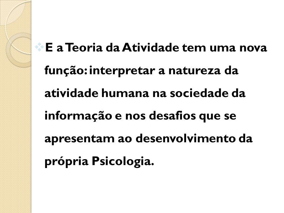  E a Teoria da Atividade tem uma nova função: interpretar a natureza da atividade humana na sociedade da informação e nos desafios que se apresentam