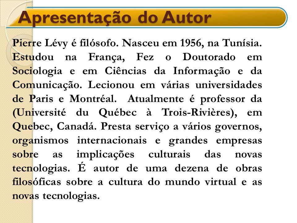 Apresentação do Autor Pierre Lévy é filósofo. Nasceu em 1956, na Tunísia. Estudou na França, Fez o Doutorado em Sociologia e em Ciências da Informação