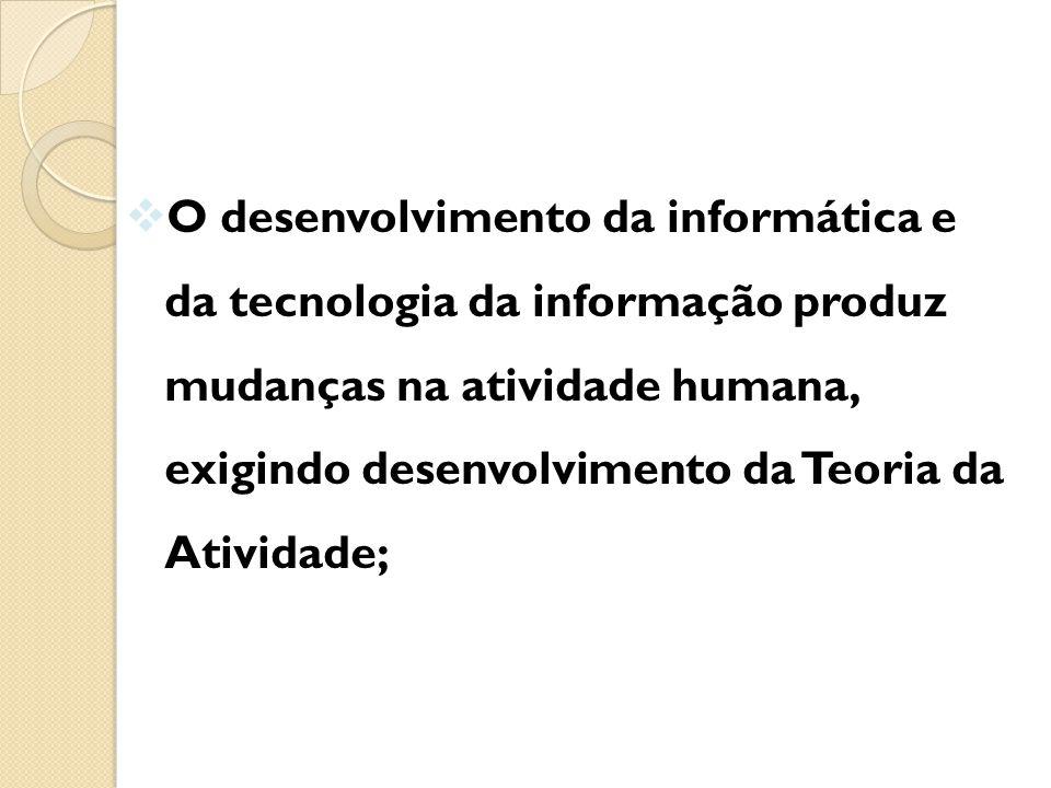  O desenvolvimento da informática e da tecnologia da informação produz mudanças na atividade humana, exigindo desenvolvimento da Teoria da Atividade;