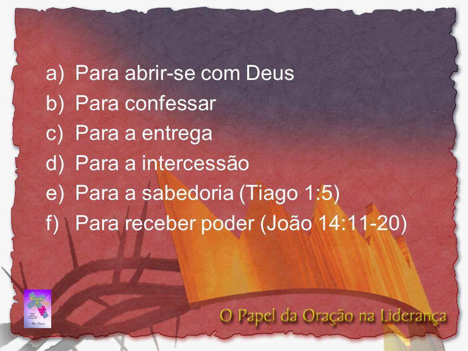 a)Para abrir-se com Deus b)Para confessar c) Para a entrega d)Para a intercessão e)Para a sabedoria (Tiago 1:5) f)Para receber poder (João 14:11-20)