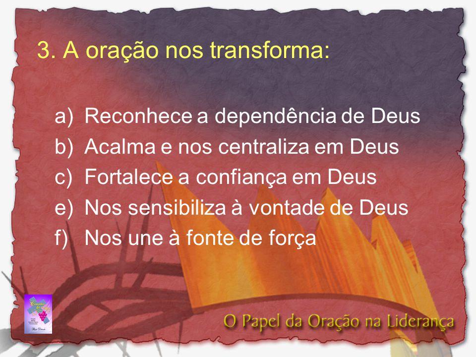 3. A oração nos transforma: a) Reconhece a dependência de Deus b) Acalma e nos centraliza em Deus c)Fortalece a confiança em Deus e)Nos sensibiliza à