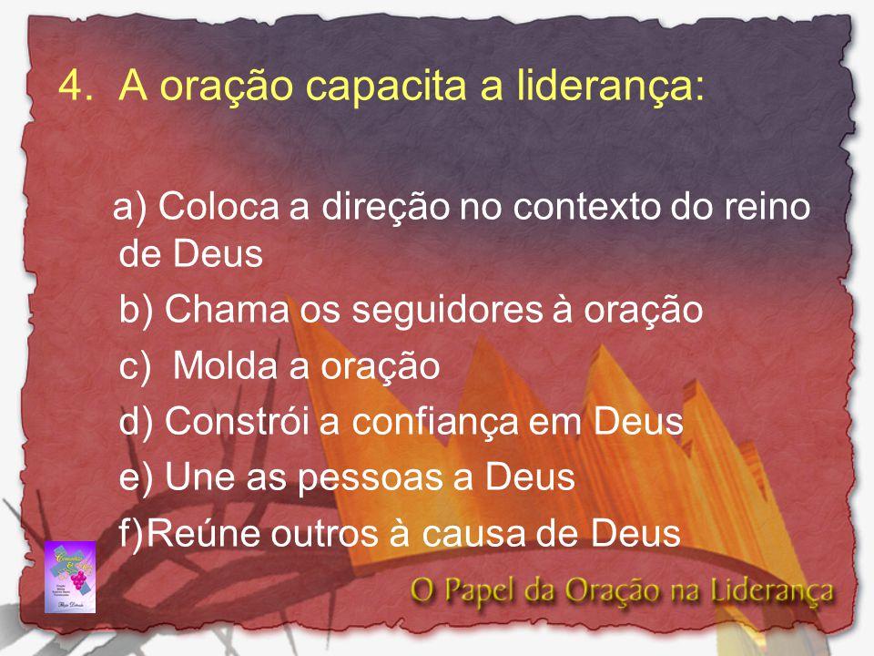 4.A oração capacita a liderança: a) Coloca a direção no contexto do reino de Deus b) Chama os seguidores à oração c) Molda a oração d) Constrói a conf