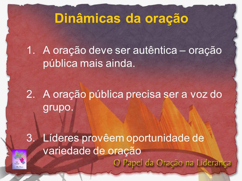 Dinâmicas da oração 1.A oração deve ser autêntica – oração pública mais ainda. 2.A oração pública precisa ser a voz do grupo. 3.Líderes provêem oportu