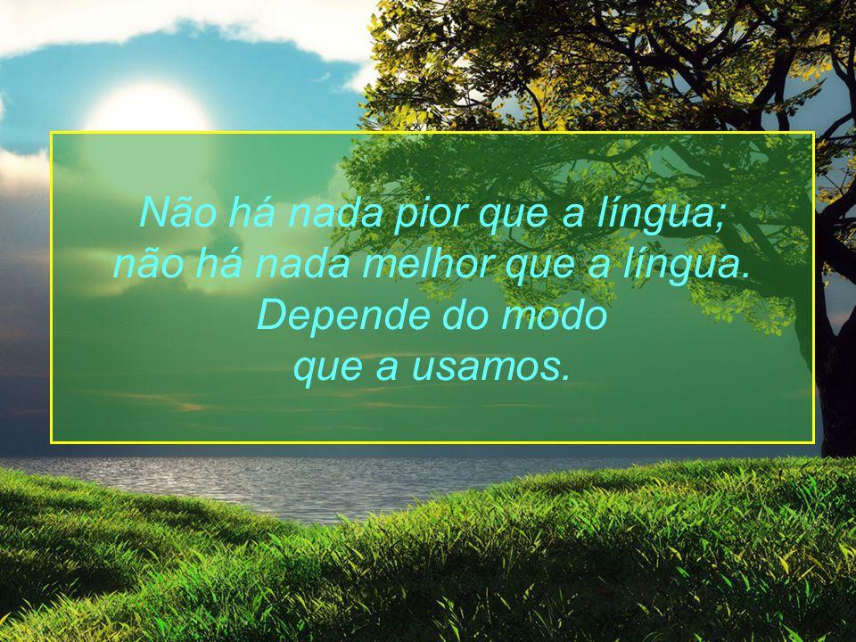 Não há nada pior que a língua; não há nada melhor que a língua. Depende do modo que a usamos.