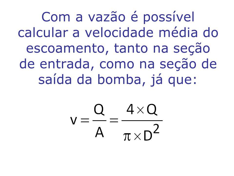 Com a vazão é possível calcular a velocidade média do escoamento, tanto na seção de entrada, como na seção de saída da bomba, já que: