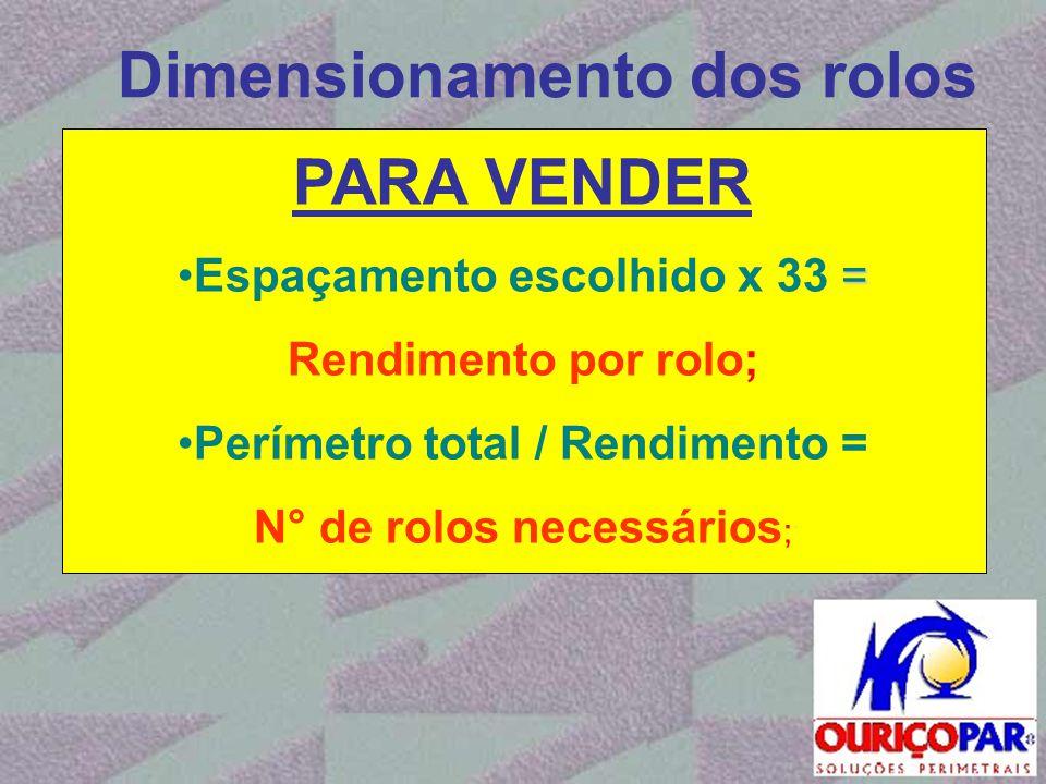 Dimensionamento dos rolos PARA VENDER = •Espaçamento escolhido x 33 = Rendimento por rolo; •Perímetro total / Rendimento = N° de rolos necessários ;