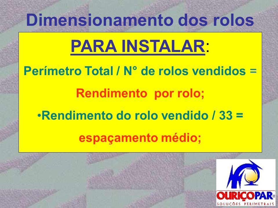 Dimensionamento dos rolos PARA INSTALAR: = Perímetro Total / N° de rolos vendidos = Rendimento por rolo; •Rendimento do rolo vendido / 33 = espaçament