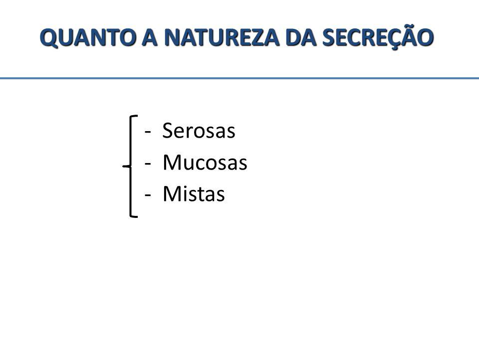 QUANTO A NATUREZA DA SECREÇÃO - Serosas -Mucosas -Mistas