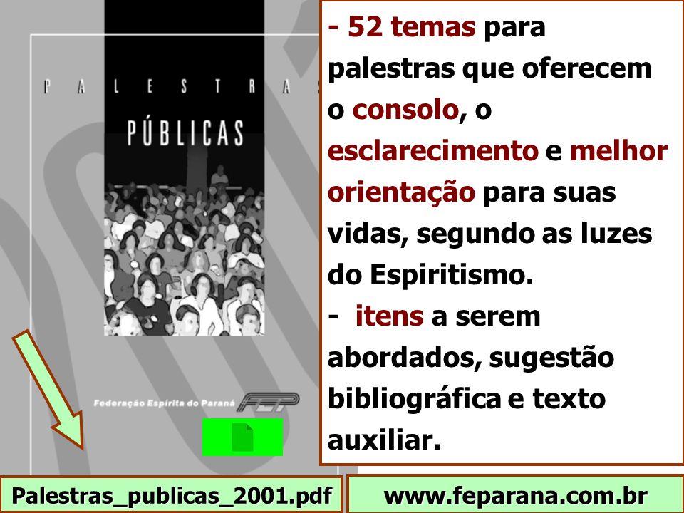 www.feparana.com.br Palestras_publicas_2001.pdf - 52 temas para palestras que oferecem o consolo, o esclarecimento e melhor orientação para suas vidas, segundo as luzes do Espiritismo.