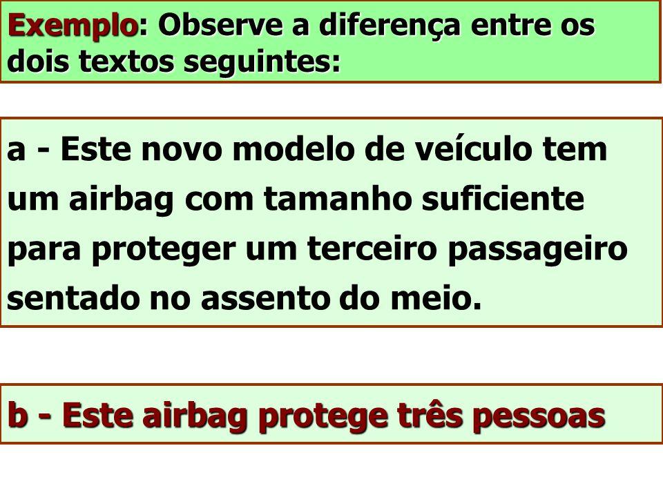 Exemplo: Observe a diferença entre os dois textos seguintes: a - Este novo modelo de veículo tem um airbag com tamanho suficiente para proteger um ter