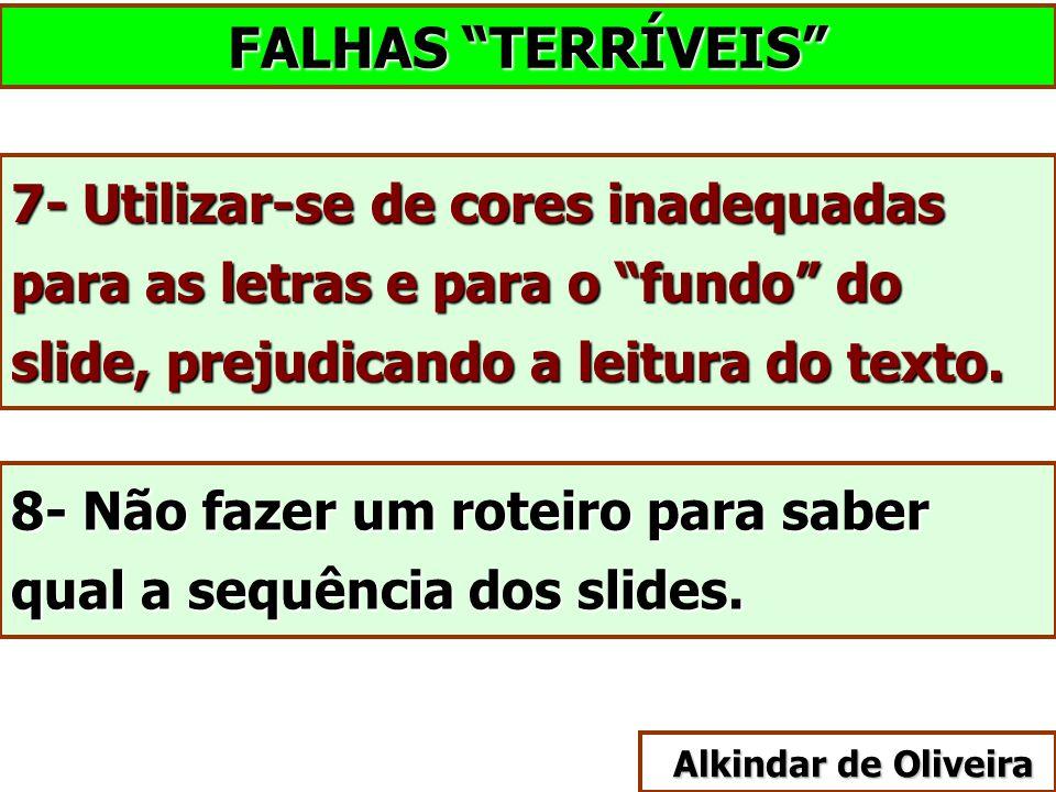 """FALHAS """"TERRÍVEIS"""" 7- Utilizar-se de cores inadequadas para as letras e para o """"fundo"""" do slide, prejudicando a leitura do texto. 8- Não fazer um rote"""