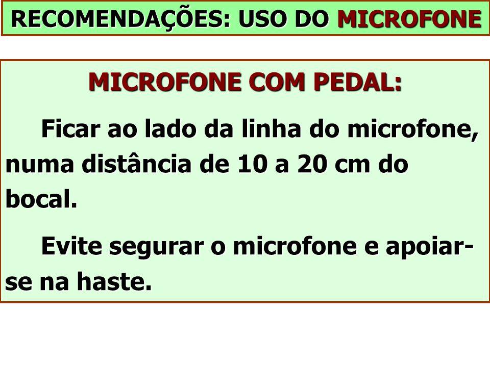 RECOMENDAÇÕES: USO DO MICROFONE MICROFONE COM PEDAL: Ficar ao lado da linha do microfone, numa distância de 10 a 20 cm do bocal. Ficar ao lado da linh