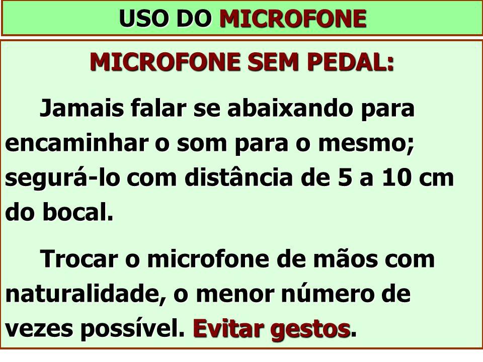 USO DO MICROFONE MICROFONE SEM PEDAL: Jamais falar se abaixando para encaminhar o som para o mesmo; segurá-lo com distância de 5 a 10 cm do bocal. Jam