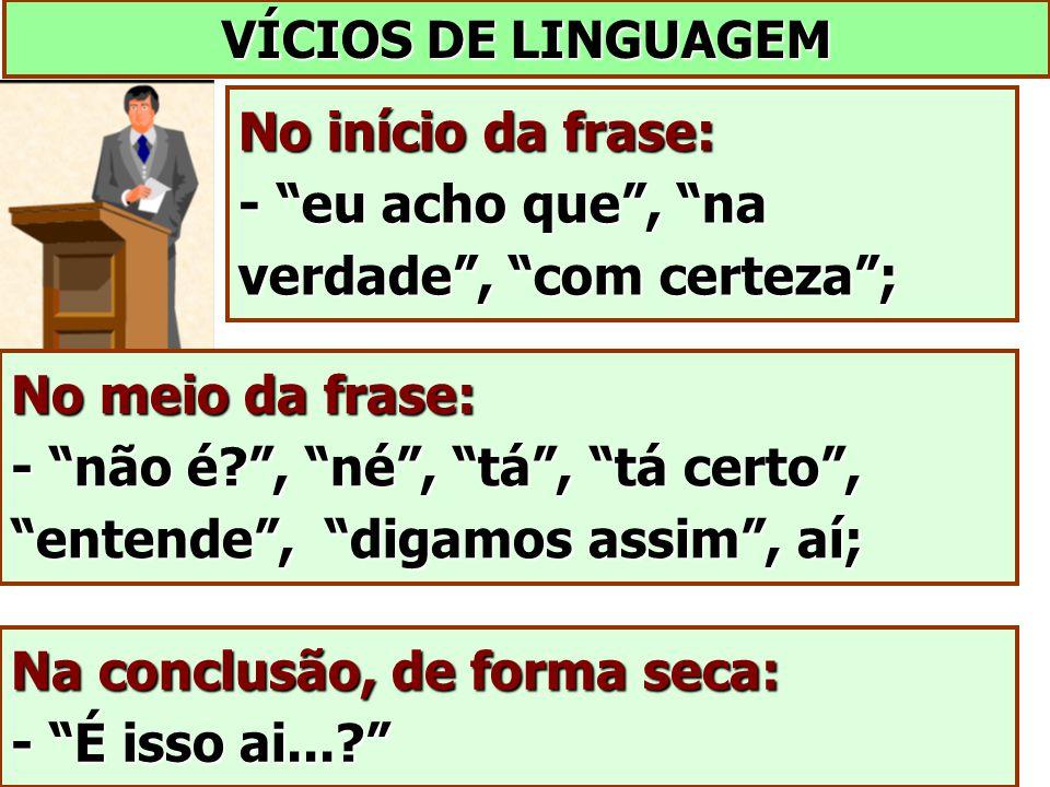"""VÍCIOS DE LINGUAGEM No início da frase: - """"eu acho que"""", """"na verdade"""", """"com certeza""""; No meio da frase: - """"não é?"""", """"né"""", """"tá"""", """"tá certo"""", """"entende"""","""