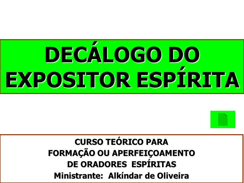 DECÁLOGO DO EXPOSITOR ESPÍRITA CURSO TEÓRICO PARA FORMAÇÃO OU APERFEIÇOAMENTO DE ORADORES ESPÍRITAS Ministrante: Alkíndar de Oliveira