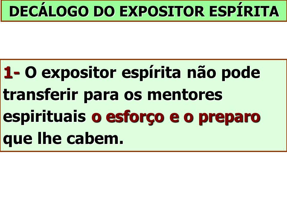 DECÁLOGO DO EXPOSITOR ESPÍRITA 1- O expositor espírita não pode transferir para os mentores espirituais o esforço e o preparo que lhe cabem.