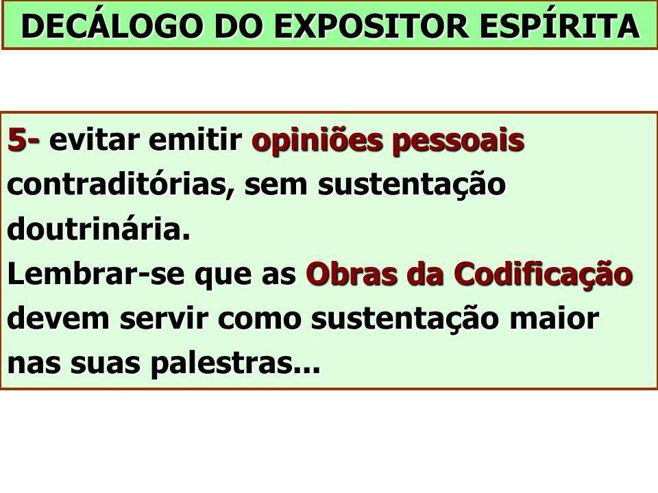 DECÁLOGO DO EXPOSITOR ESPÍRITA 5- evitar emitir opiniões pessoais contraditórias, sem sustentação doutrinária. Lembrar-se que as Obras da Codificação