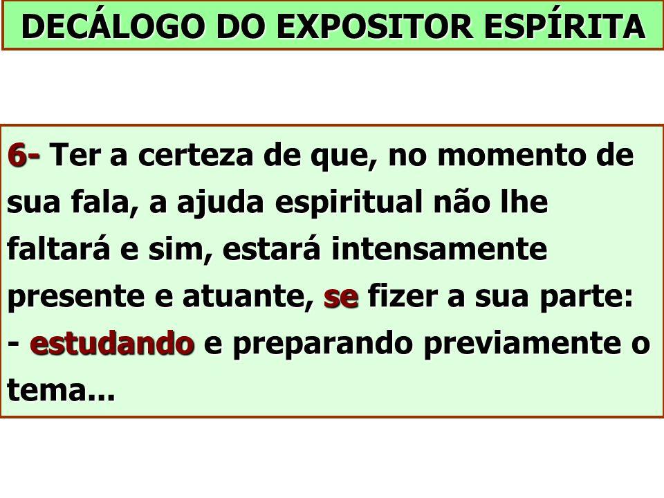 DECÁLOGO DO EXPOSITOR ESPÍRITA 6- Ter a certeza de que, no momento de sua fala, a ajuda espiritual não lhe faltará e sim, estará intensamente presente