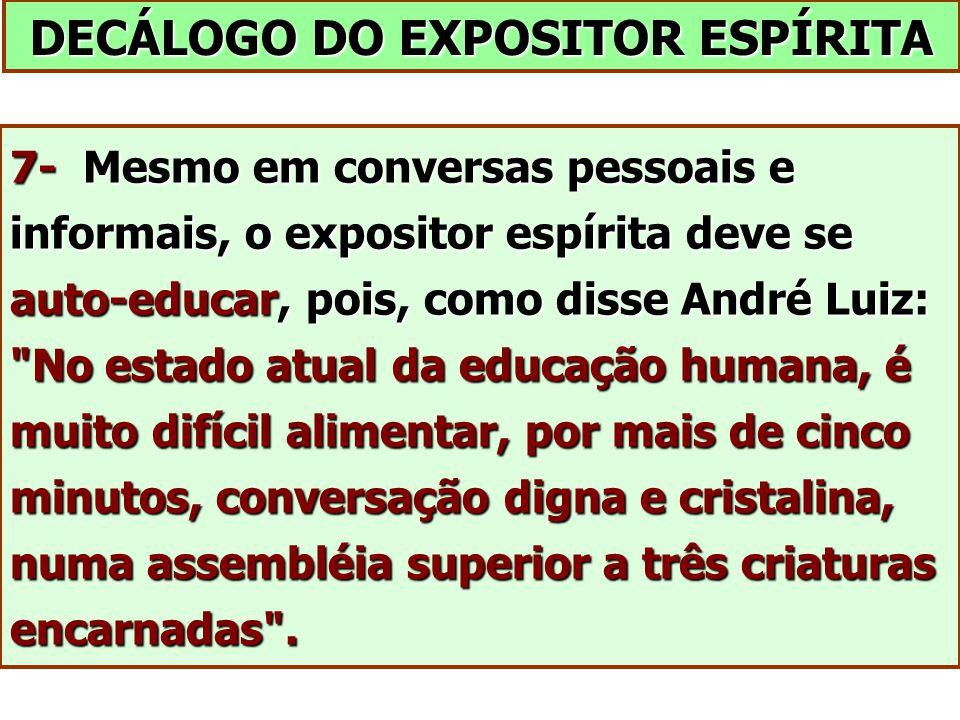 DECÁLOGO DO EXPOSITOR ESPÍRITA 7- Mesmo em conversas pessoais e informais, o expositor espírita deve se auto-educar, pois, como disse André Luiz: