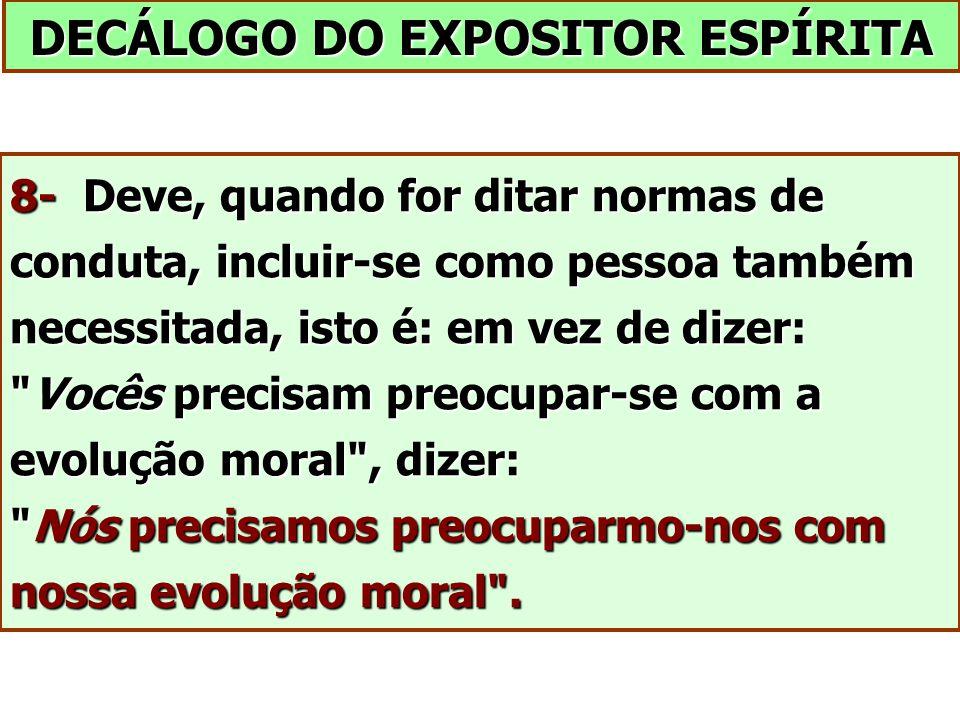 DECÁLOGO DO EXPOSITOR ESPÍRITA 8- Deve, quando for ditar normas de conduta, incluir-se como pessoa também necessitada, isto é: em vez de dizer: