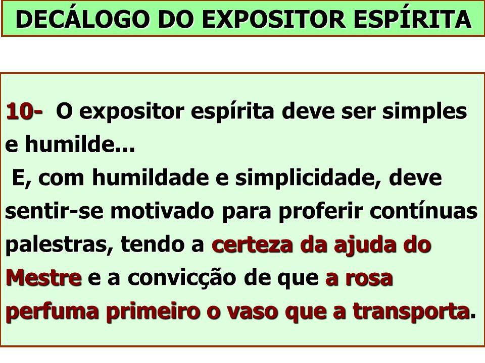 DECÁLOGO DO EXPOSITOR ESPÍRITA 10- O expositor espírita deve ser simples e humilde... E, com humildade e simplicidade, deve sentir-se motivado para pr