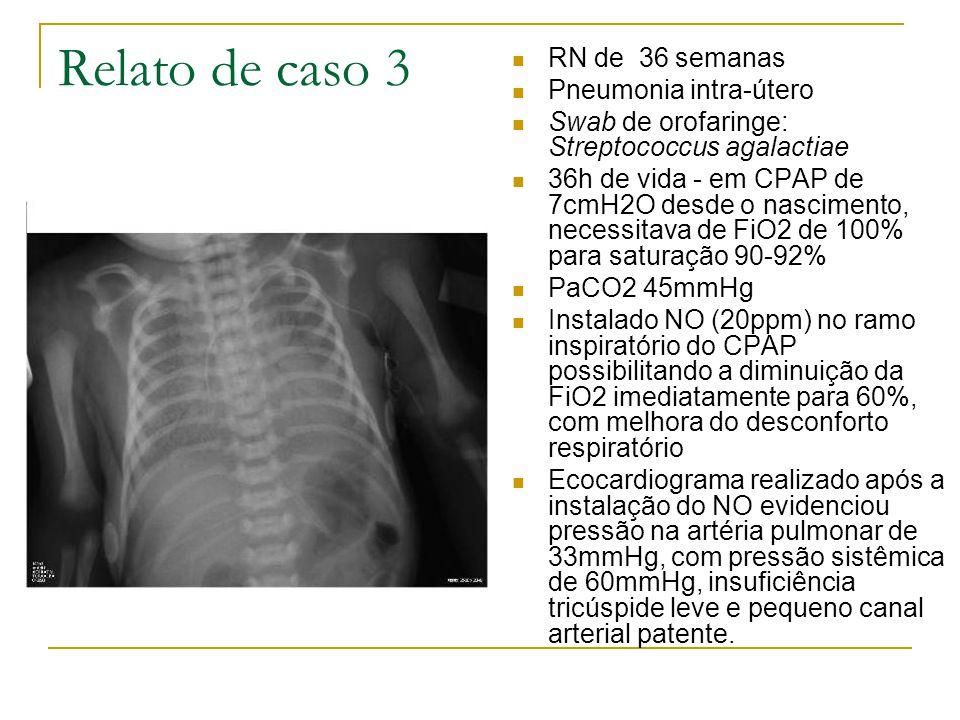 Relato de caso 3  RN de 36 semanas  Pneumonia intra-útero  Swab de orofaringe: Streptococcus agalactiae  36h de vida - em CPAP de 7cmH2O desde o nascimento, necessitava de FiO2 de 100% para saturação 90-92%  PaCO2 45mmHg  Instalado NO (20ppm) no ramo inspiratório do CPAP possibilitando a diminuição da FiO2 imediatamente para 60%, com melhora do desconforto respiratório  Ecocardiograma realizado após a instalação do NO evidenciou pressão na artéria pulmonar de 33mmHg, com pressão sistêmica de 60mmHg, insuficiência tricúspide leve e pequeno canal arterial patente.