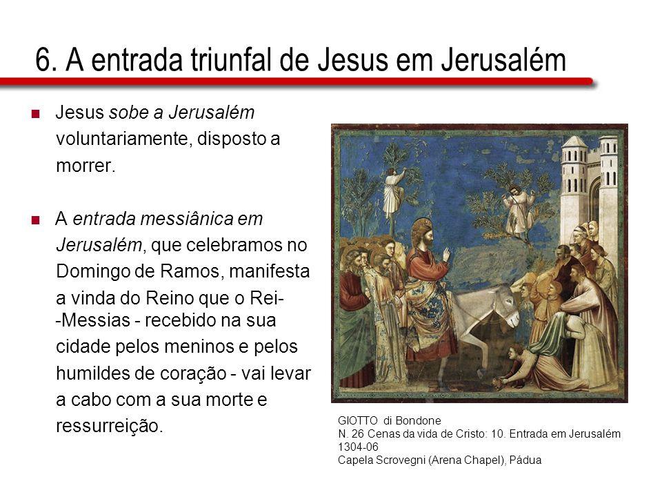6. A entrada triunfal de Jesus em Jerusalém  Jesus sobe a Jerusalém voluntariamente, disposto a morrer.  A entrada messiânica em Jerusalém, que cele
