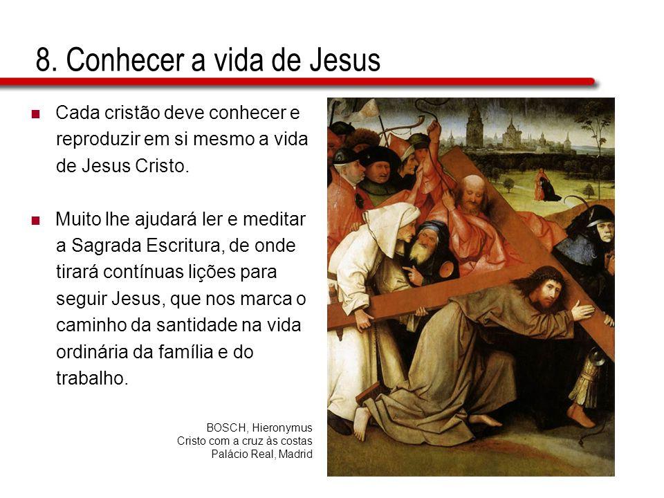 8. Conhecer a vida de Jesus  Cada cristão deve conhecer e reproduzir em si mesmo a vida de Jesus Cristo.  Muito lhe ajudará ler e meditar a Sagrada