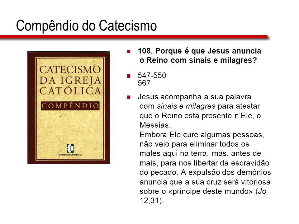 Compêndio do Catecismo  108. Porque é que Jesus anuncia o Reino com sinais e milagres?  547-550 567  Jesus acompanha a sua palavra com sinais e mil