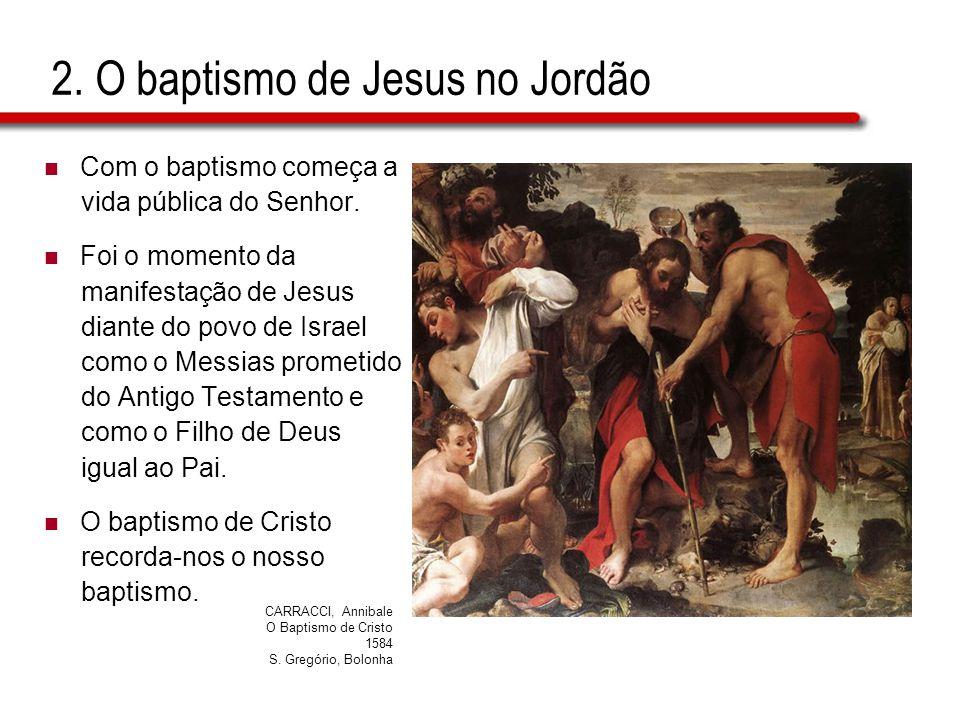2. O baptismo de Jesus no Jordão  Com o baptismo começa a vida pública do Senhor.  Foi o momento da manifestação de Jesus diante do povo de Israel c
