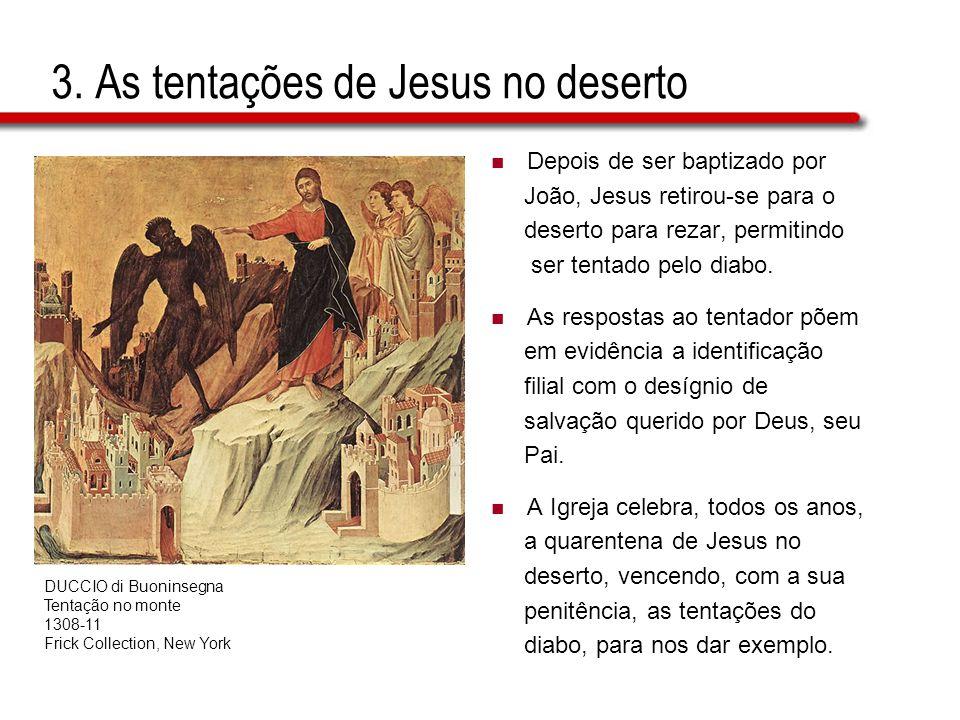 3. As tentações de Jesus no deserto  Depois de ser baptizado por João, Jesus retirou-se para o deserto para rezar, permitindo ser tentado pelo diabo.