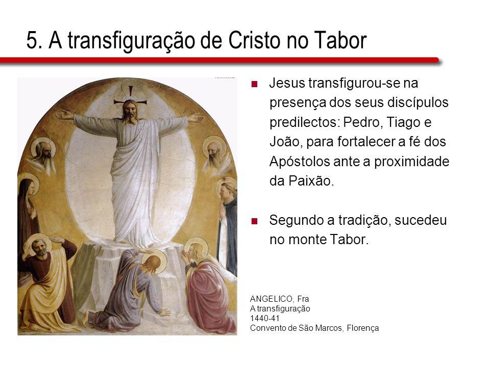 5. A transfiguração de Cristo no Tabor  Jesus transfigurou-se na presença dos seus discípulos predilectos: Pedro, Tiago e João, para fortalecer a fé