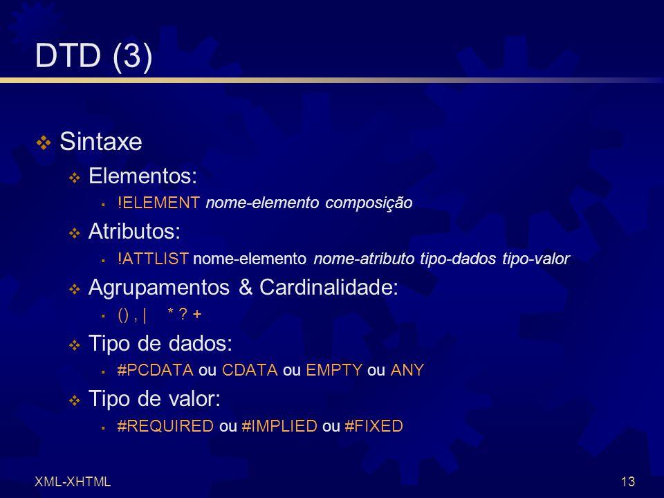 XML-XHTML13 DTD (3)  Sintaxe  Elementos:  !ELEMENT nome-elemento composição  Atributos:  !ATTLIST nome-elemento nome-atributo tipo-dados tipo-val