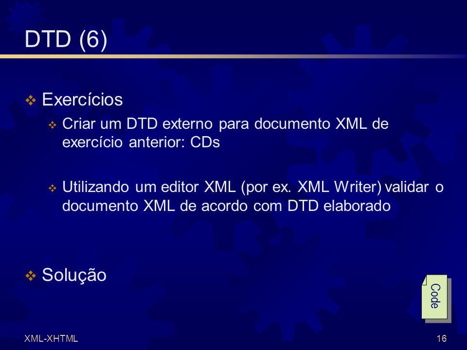 XML-XHTML16 DTD (6)  Exercícios  Criar um DTD externo para documento XML de exercício anterior: CDs  Utilizando um editor XML (por ex.