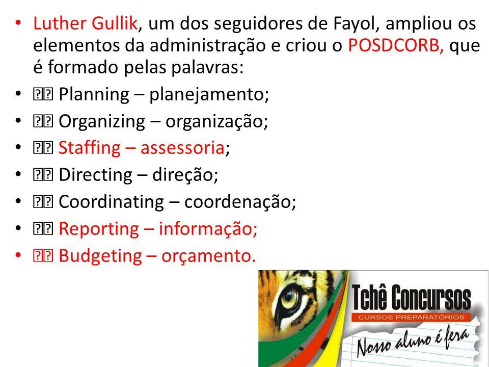 • Luther Gullik, um dos seguidores de Fayol, ampliou os elementos da administração e criou o POSDCORB, que é formado pelas palavras: • Planning – plan