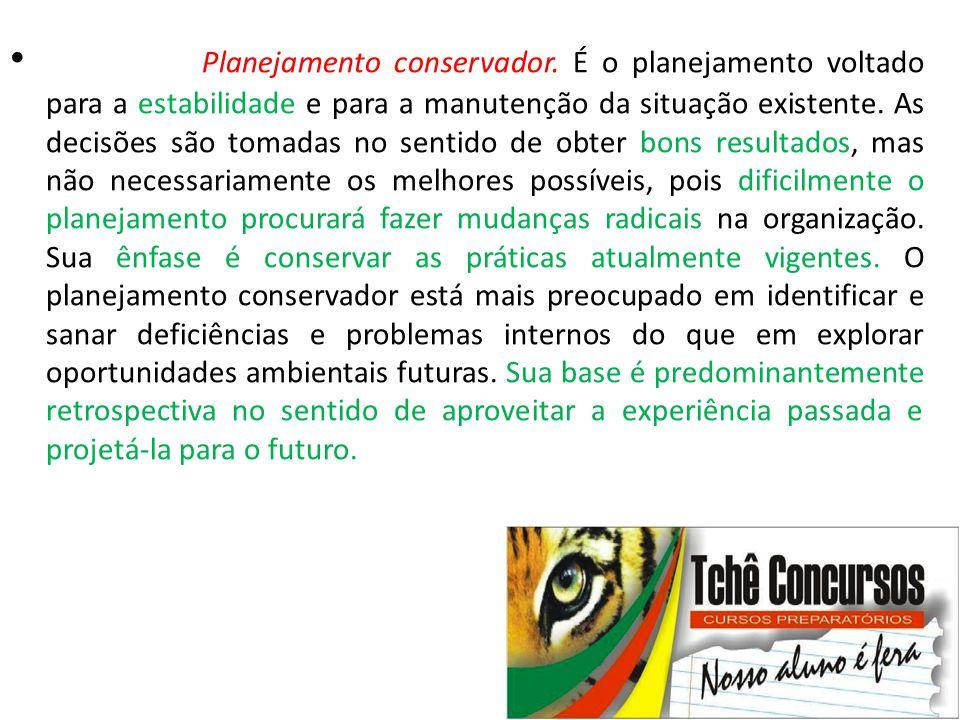 • Planejamento conservador. É o planejamento voltado para a estabilidade e para a manutenção da situação existente. As decisões são tomadas no sentido