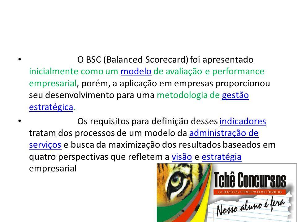 • O BSC (Balanced Scorecard) foi apresentado inicialmente como um modelo de avaliação e performance empresarial, porém, a aplicação em empresas propor