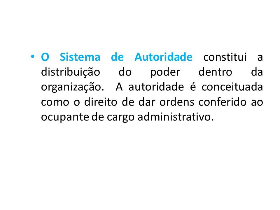 • O Sistema de Autoridade constitui a distribuição do poder dentro da organização. A autoridade é conceituada como o direito de dar ordens conferido a