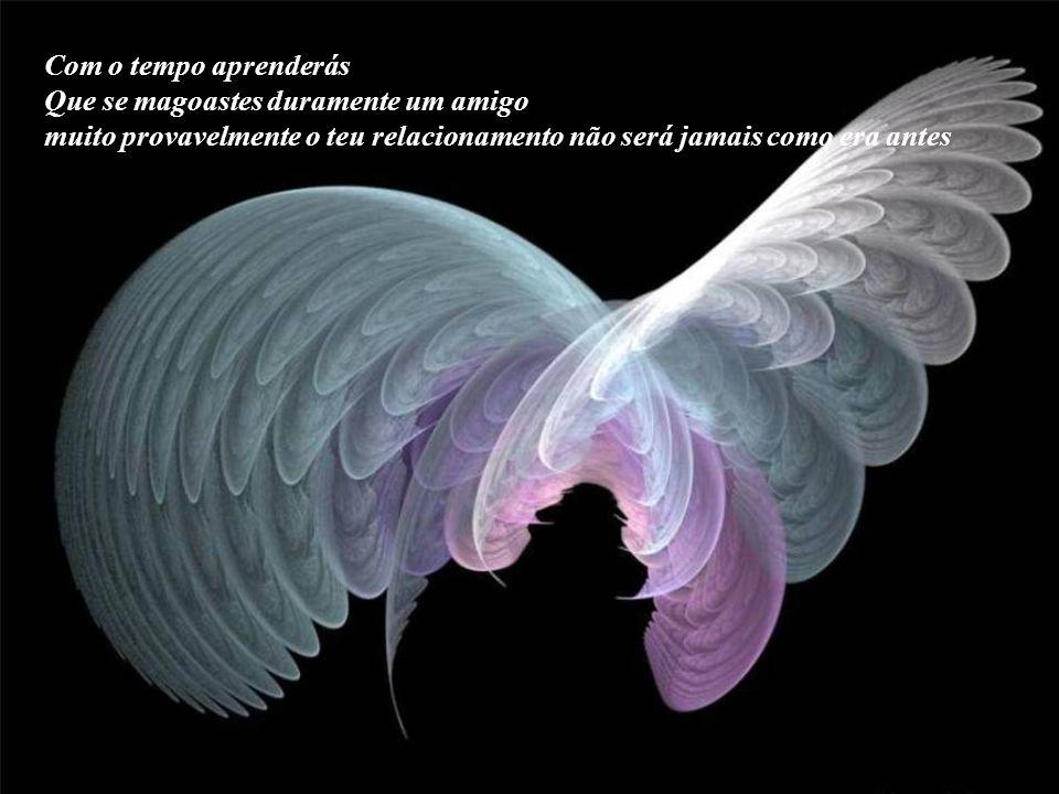Com o tempo aprenderás Que qualquer um pode desculpar, mas perdoar, é somente para os que possuem grandeza da alma