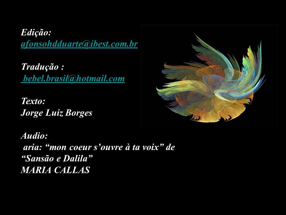 Edição: afonsohdduarte@ibest.com.br Tradução : bebel.brasil@hotmail.com Texto: Jorge Luiz Borges Audio: aria: mon coeur s'ouvre à ta voix de Sansão e Dalila MARIA CALLAS