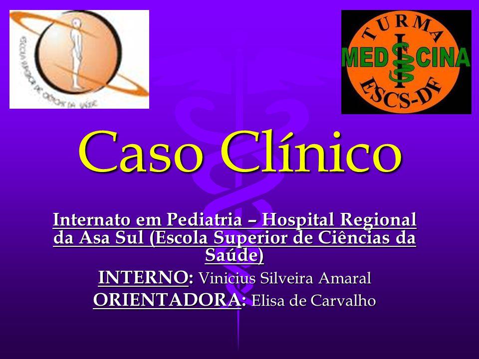 Caso Clínico Internato em Pediatria – Hospital Regional da Asa Sul (Escola Superior de Ciências da Saúde) INTERNO: Vinicius Silveira Amaral ORIENTADORA: Elisa de Carvalho