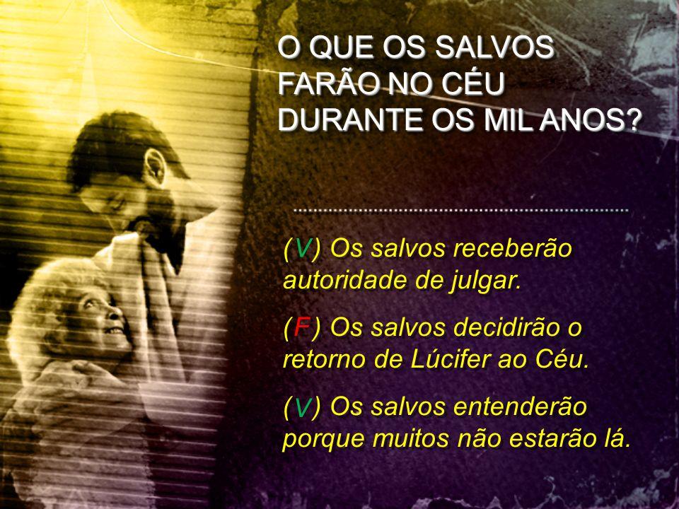 O QUE OS SALVOS FARÃO NO CÉU DURANTE OS MIL ANOS? ( ) Os salvos receberão autoridade de julgar. ( ) Os salvos decidirão o retorno de Lúcifer ao Céu. (